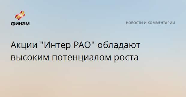 """Акции """"Интер РАО"""" обладают высоким потенциалом роста"""