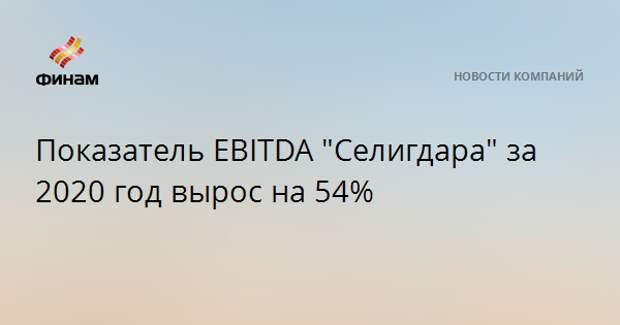 """Показатель EBITDA """"Селигдара"""" за 2020 год вырос на 54%"""