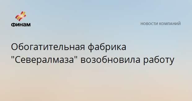 """Обогатительная фабрика """"Севералмаза"""" возобновила работу"""