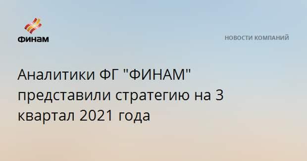 """Аналитики ФГ """"ФИНАМ"""" представили стратегию на 3 квартал 2021 года"""