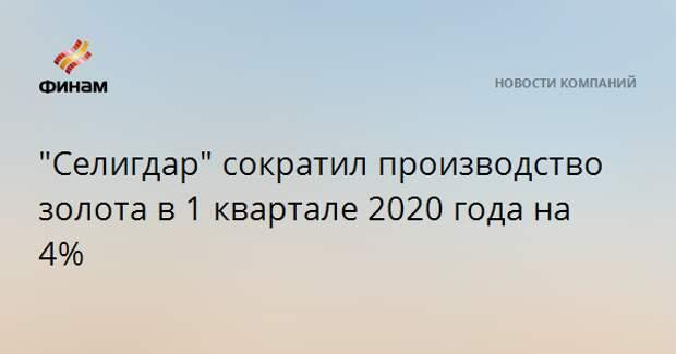 """""""Селигдар"""" сократил производство золота в 1 квартале 2020 года на 4%"""