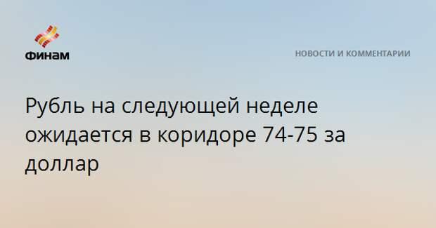 Рубль на следующей неделе ожидается в коридоре 74-75 за доллар