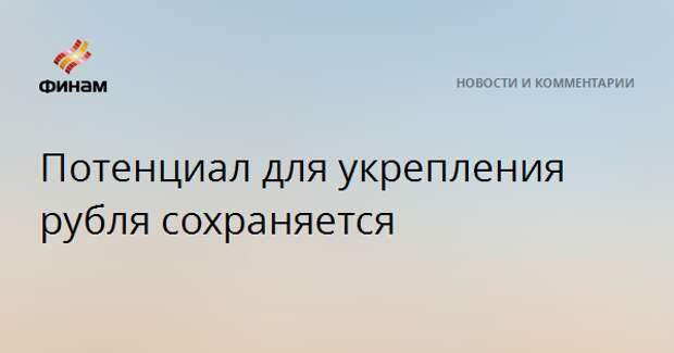 Потенциал для укрепления рубля сохраняется