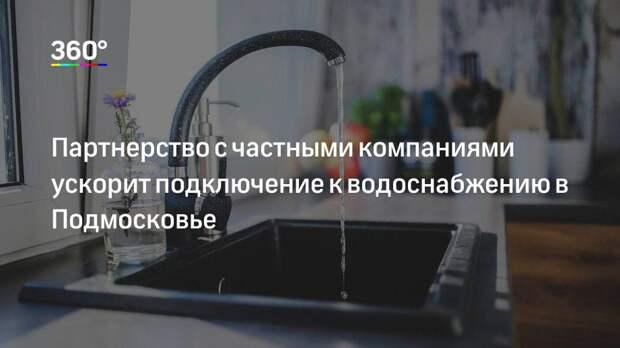 Партнерство с частными компаниями ускорит подключение к водоснабжению в Подмосковье