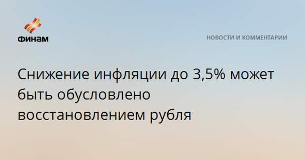 Снижение инфляции до 3,5% может быть обусловлено восстановлением рубля