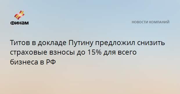 Титов в докладе Путину предложил снизить страховые взносы до 15% для всего бизнеса в РФ