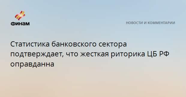 Статистика банковского сектора подтверждает, что жесткая риторика ЦБ РФ оправдана