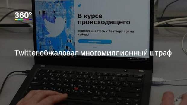 Twitter обжаловал многомиллионный штраф