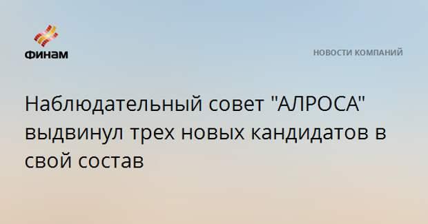 """Наблюдательный совет """"АЛРОСА"""" выдвинул трех новых кандидатов в свой состав"""