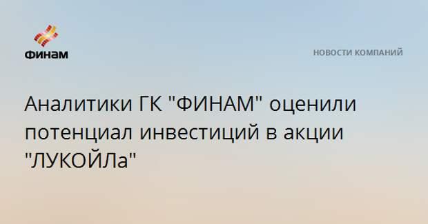 """Аналитики ГК """"ФИНАМ"""" оценили потенциал инвестиций в акции """"ЛУКОЙЛа"""""""