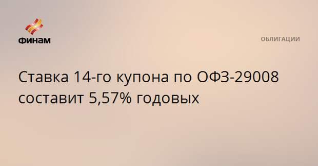 Ставка 14-го купона по ОФЗ-29008 составит 5,57% годовых