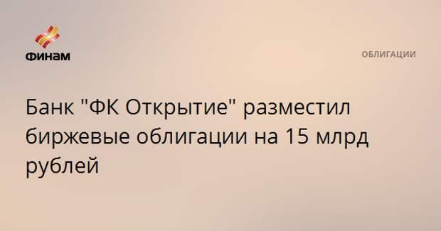 """Банк """"ФК Открытие"""" разместил биржевые облигации на 15 млрд рублей"""