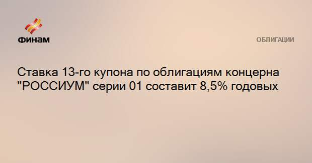 """Ставка 13-го купона по облигациям концерна """"РОССИУМ"""" серии 01 составит 8,5% годовых"""