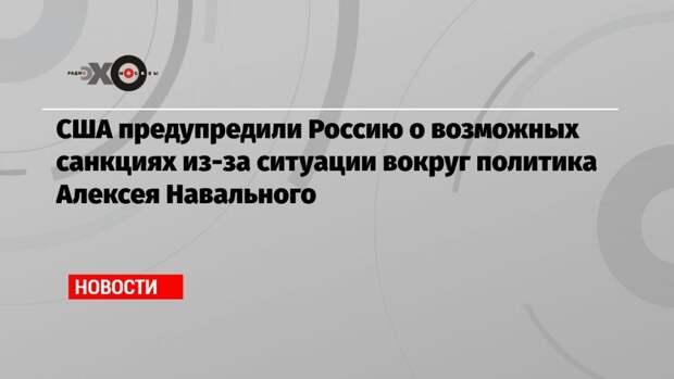 США предупредили Россию о возможных санкциях из-за ситуации вокруг политика Алексея Навального