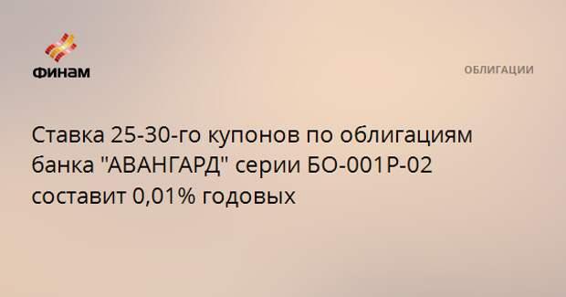 "Ставка 25-30-го купонов по облигациям банка ""АВАНГАРД"" серии БО-001P-02 составит 0,01% годовых"