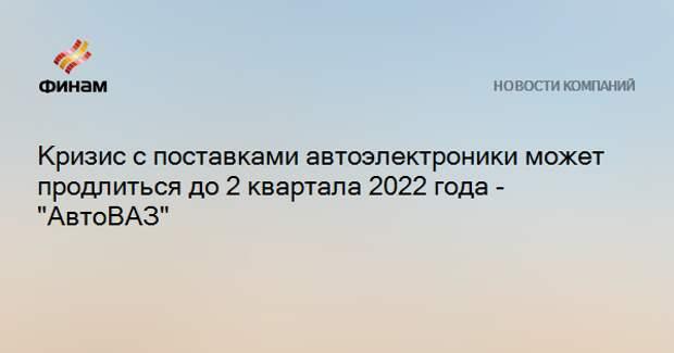 """Кризис с поставками автоэлектроники может продлиться до 2 квартала 2022 года - """"АвтоВАЗ"""""""