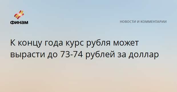 К концу года курс рубля может вырасти до 73-74 рублей за доллар