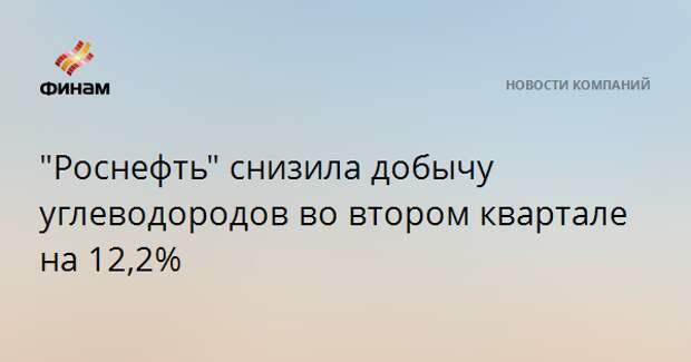 """""""Роснефть"""" снизила добычу углеводородов во втором квартале на 12,2%"""
