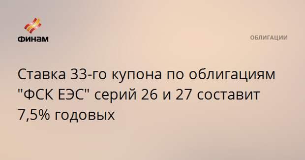 """Ставка 33-го купона по облигациям """"ФСК ЕЭС"""" серий 26 и 27 составит 7,5% годовых"""