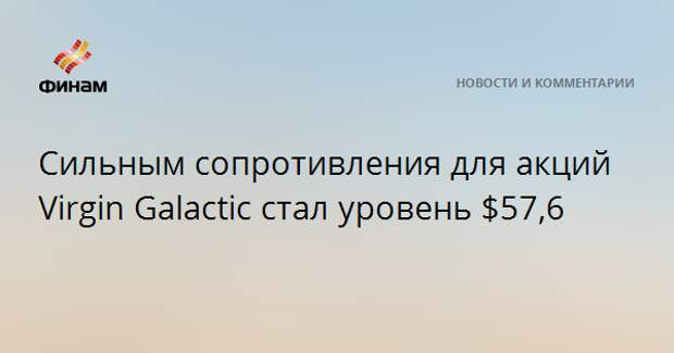 Сильным сопротивления для акций Virgin Galactic стал уровень $57,6