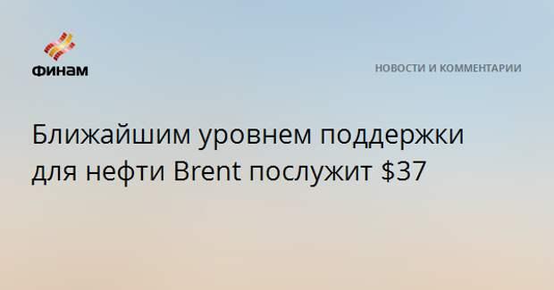 Ближайшим уровнем поддержки для нефти Brent послужит $37