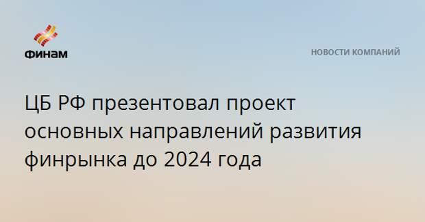 ЦБ РФ презентовал проект основных направлений развития финрынка до 2024 года
