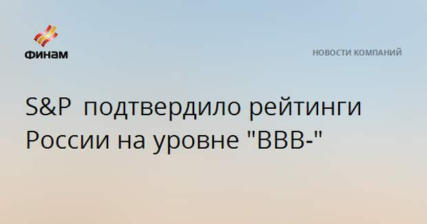 "S&P подтвердилорейтинги России на уровне ""BBB-"""
