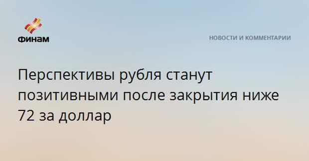 Перспективы рубля станут позитивными после закрытия ниже 72 за доллар