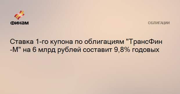 """Ставка 1-го купона по облигациям """"ТрансФин-М"""" на 6 млрд рублей составит 9,8% годовых"""
