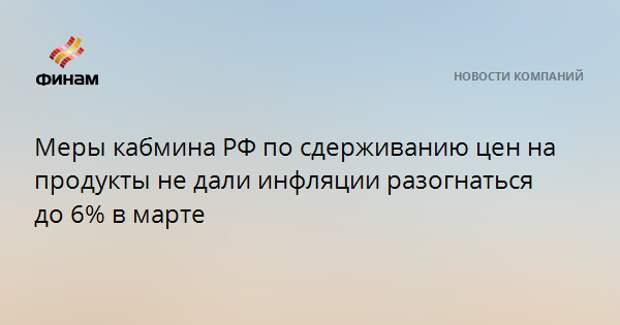 Меры кабмина РФ по сдерживанию цен на продукты не дали инфляции разогнаться до 6% в марте