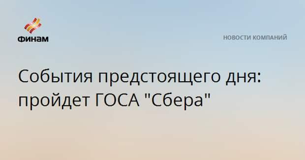 """События предстоящего дня: пройдет ГОСА """"Сбера"""""""