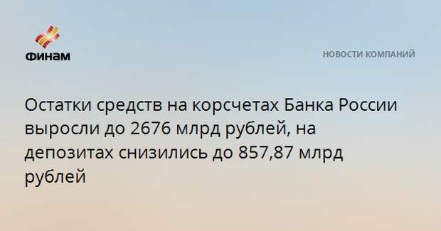 Остатки средств на корсчетах Банка России выросли до 2676 млрд рублей, на депозитах снизились до 857,87 млрд рублей