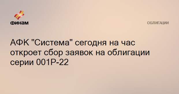 "АФК ""Система"" сегодня на час откроет сбор заявок на облигации серии 001Р-22"