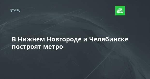 В Нижнем Новгороде и Челябинске построят метро