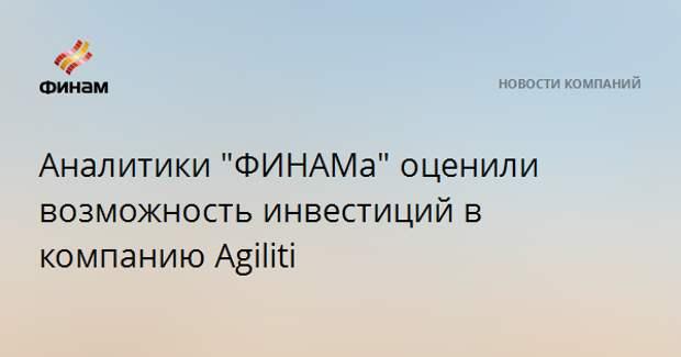 """Аналитики """"ФИНАМа"""" оценили возможность инвестиций в компанию Agiliti"""