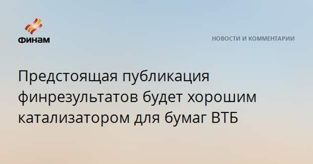 Предстоящая публикация финрезультатов будет хорошим катализатором для бумаг ВТБ
