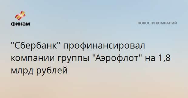 """""""Сбербанк"""" профинансировал компании группы """"Аэрофлот"""" на 1,8 млрд рублей"""