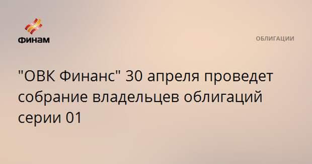 """""""ОВК Финанс"""" 30 апреля проведет собрание владельцев облигаций серии 01"""