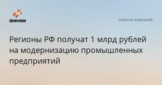 Регионы РФ получат 1 млрд рублей на модернизацию промышленных предприятий