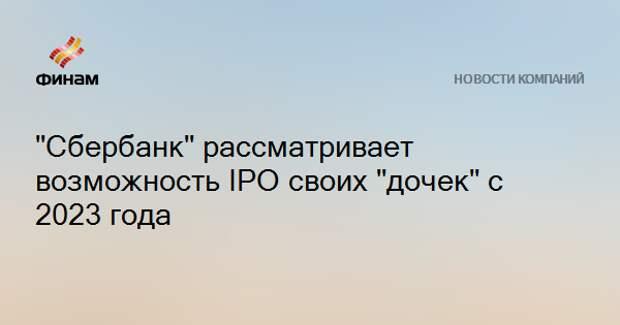 """""""Сбербанк"""" рассматривает возможность IPO своих """"дочек"""" с 2023 года"""