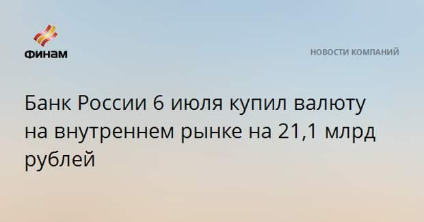 Банк России 6 июля купил валюту на внутреннем рынке на 21,1 млрд рублей