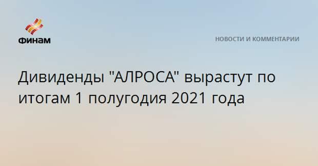 """Дивиденды """"АЛРОСА"""" вырастут по итогам 1 полугодия 2021 года"""