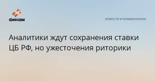 Аналитики ждут сохранения ставки ЦБ РФ, но ужесточения риторики