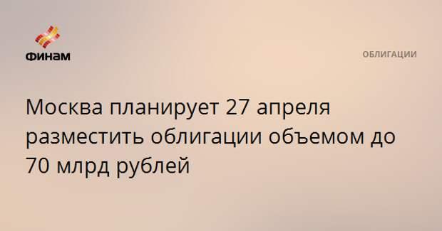 Москва планирует 27 апреля разместить облигации объемом до 70 млрд рублей
