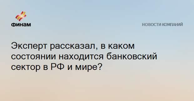 Эксперт рассказал, в каком состоянии находится банковский сектор в РФ и мире