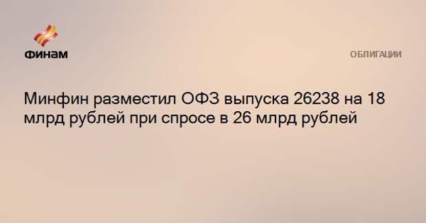 Минфин разместил ОФЗ выпуска 26238 на 18 млрд рублей при спросе в 26 млрд рублей
