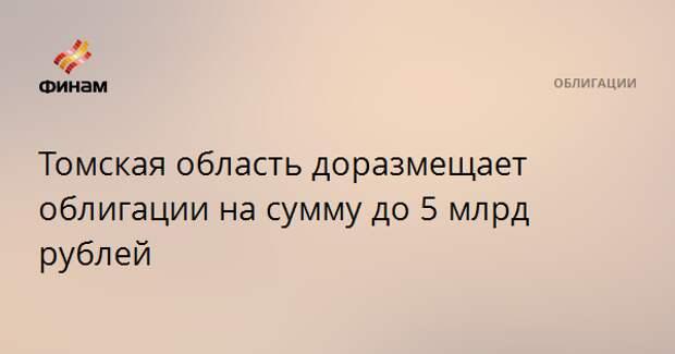 Томская область доразмещает облигации на сумму до 5 млрд рублей