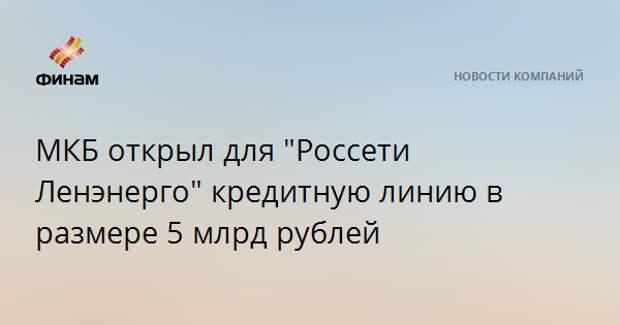 """МКБ открыл для """"Россети Ленэнерго"""" кредитную линию в размере 5 млрд рублей"""
