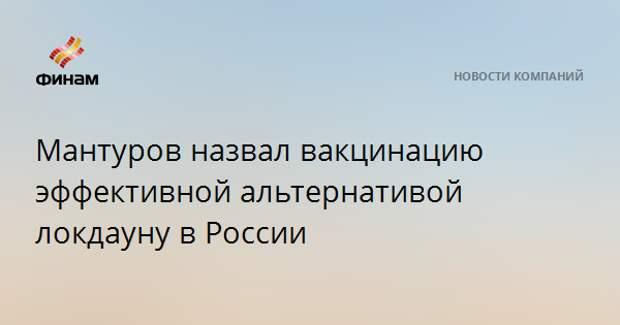 Мантуров назвал вакцинацию эффективной альтернативой локдауну в России