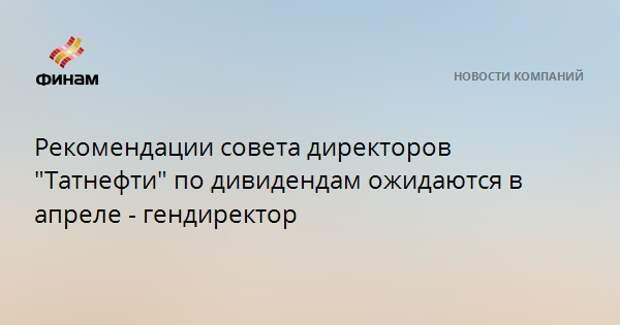 """Рекомендации совета директоров """"Татнефти"""" по дивидендам ожидаются в апреле - гендиректор"""
